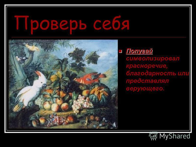 Проверь себя Попугай Попугай символизировал красноречие, благодарность или представлял верующего.