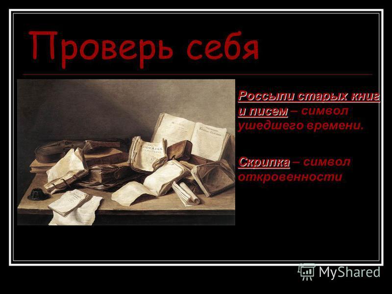 Проверь себя Россыпи старых книг и писем Россыпи старых книг и писем – символ ушедшего времени. Скрипка Скрипка – символ откровенности