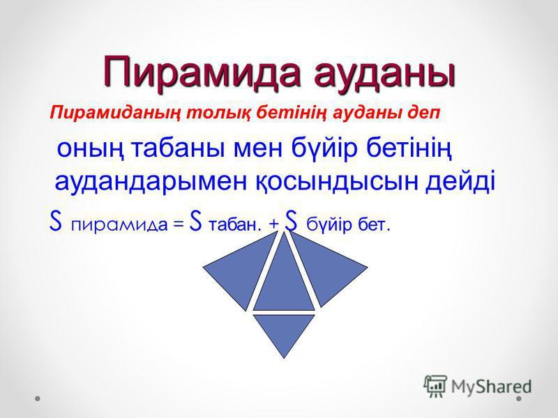 Пирамида ауданы П ирамиданың толық бетінің ауданы деп о ның табаны мен бүйір бетінің аудандарымен қосындысын дейді S пирамид а = S т абан. + S б үйір бет.