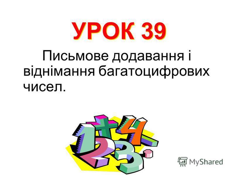 Письмове додавання і віднімання багатоцифрових чисел. УРОК 39