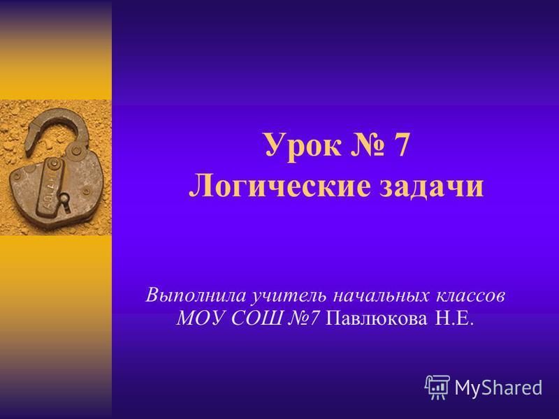 Урок 7 Логические задачи Выполнила учитель начальных классов МОУ СОШ 7 Павлюкова Н.Е.