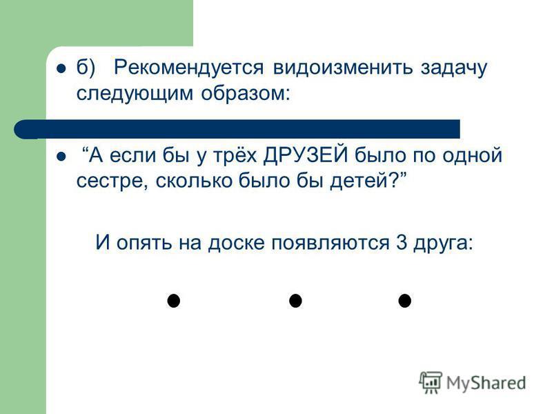 б) Рекомендуется видоизменить задачу следующим образом: А если бы у трёх ДРУЗЕЙ было по одной сестре, сколько было бы детей? И опять на доске появляются 3 друга: