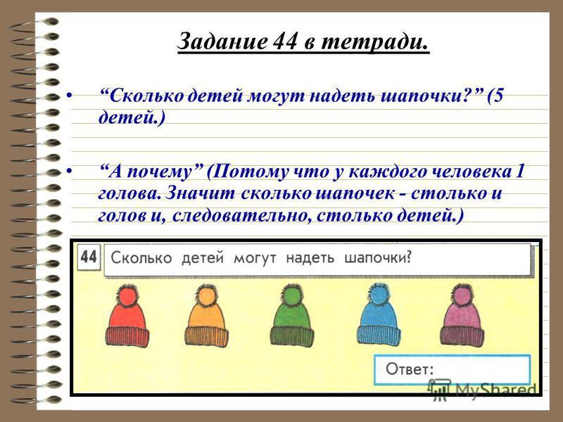 Задание 44 в тетради. Сколько детей могут надеть шапочки? (5 детей.) А почему (Потому что у каждого человека 1 голова. Значит сколько шапочек - столько и голов и, следовательно, столько детей.)