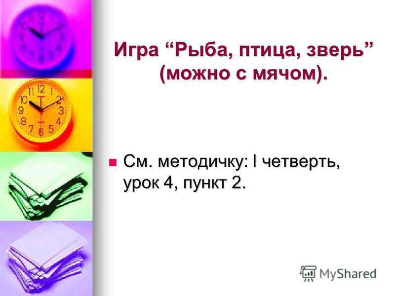 Игра Рыба, птица, зверь (можно с мячом). См. методичку: I четверть, урок 4, пункт 2. См. методичку: I четверть, урок 4, пункт 2.