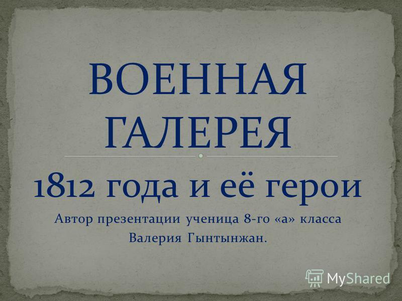 ВОЕННАЯ ГАЛЕРЕЯ 1812 года и её герои Автор презентации ученица 8-го «а» класса Валерия Гынтынжан.