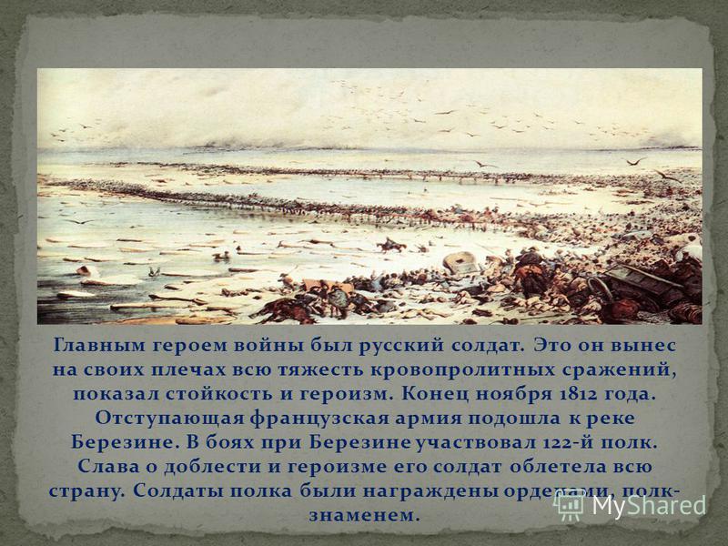 Главным героем войны был русский солдат. Это он вынес на своих плечах всю тяжесть кровопролитных сражений, показал стойкость и героизм. Конец ноября 1812 года. Отступающая французская армия подошла к реке Березине. В боях при Березине участвовал 122-