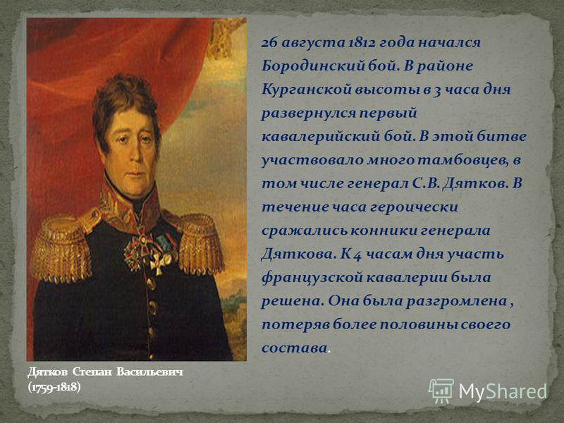 26 августа 1812 года начался Бородинский бой. В районе Курганской высоты в 3 часа дня развернулся первый кавалерийский бой. В этой битве участвовало много тамбовцев, в том числе генерал С.В. Дятков. В течение часа героически сражались конники генерал