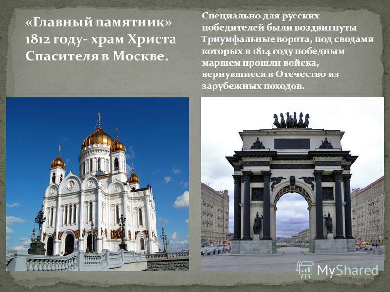 «Главный памятник» 1812 году- храм Христа Спасителя в Москве. Специально для русских победителей были воздвигнуты Триумфальные ворота, под сводами которых в 1814 году победным маршем прошли войска, вернувшиеся в Отечество из зарубежных походов.