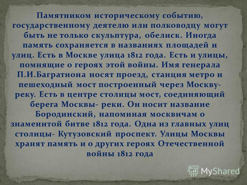 Памятником историческому событию, государственному деятелю или полководцу могут быть не только скульптура, обелиск. Иногда память сохраняется в названиях площадей и улиц. Есть в Москве улица 1812 года. Есть и улицы, помнящие о героях этой войны. Имя