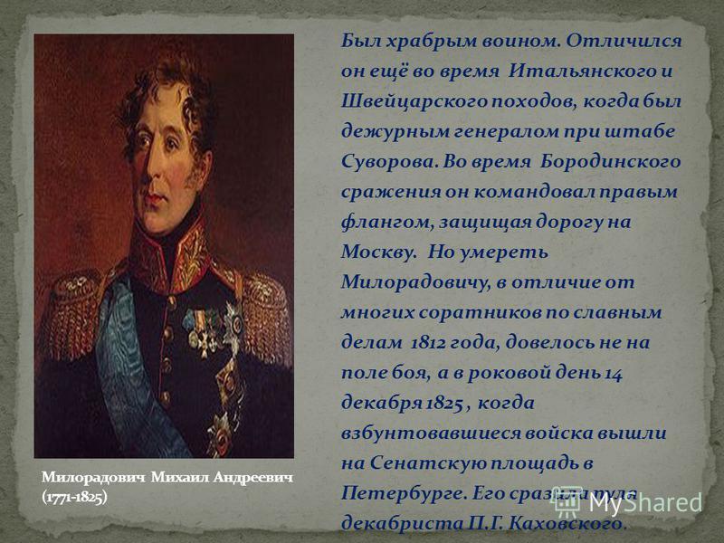 Был храбрым воином. Отличился он ещё во время Итальянского и Швейцарского походов, когда был дежурным генералом при штабе Суворова. Во время Бородинского сражения он командовал правым флангом, защищая дорогу на Москву. Но умереть Милорадовичу, в отли