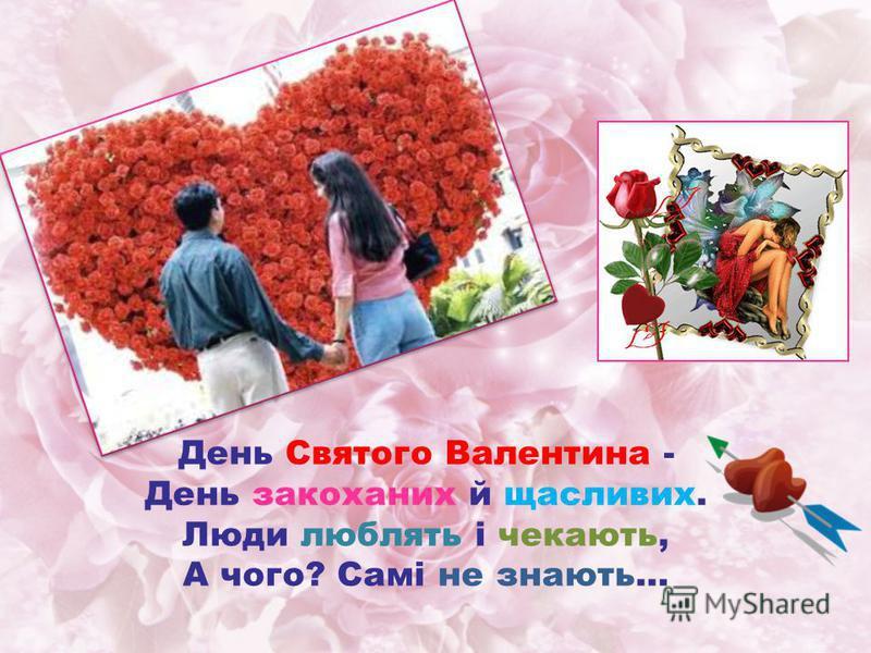 День Святого Валентина - День закоханих й щасливих. Люди люблять і чекають, А чого? Самі не знають…