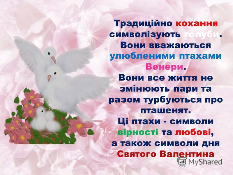 Традиційно кохання символізують голуби. Вони вважаються улюбленими птахами Венери. Вони все життя не змінюють пари та разом турбуються про пташенят. Ці птахи - символи вірності та любові, а також символи дня Святого Валентина