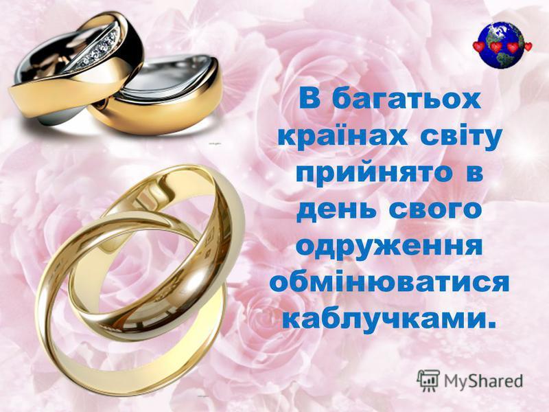 В багатьох країнах світу прийнято в день свого одруження обмінюватися каблучками.