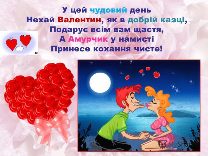 У цей чудовий день Нехай Валентин, як в добрій казці, Подарує всім вам щастя, А Амурчик у намисті Принесе кохання чисте!