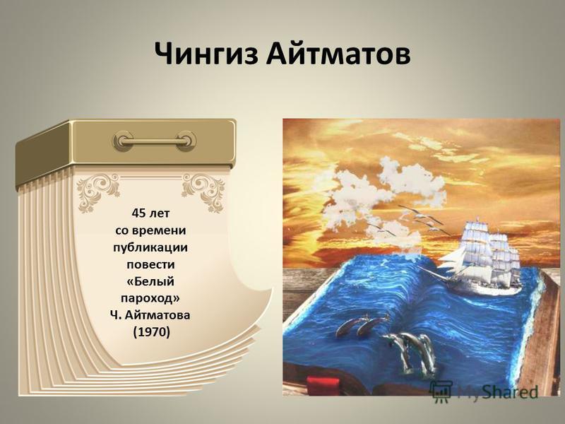 Чингиз Айтматов 45 лет со времени публикации повести «Белый пароход» Ч. Айтматова (1970)