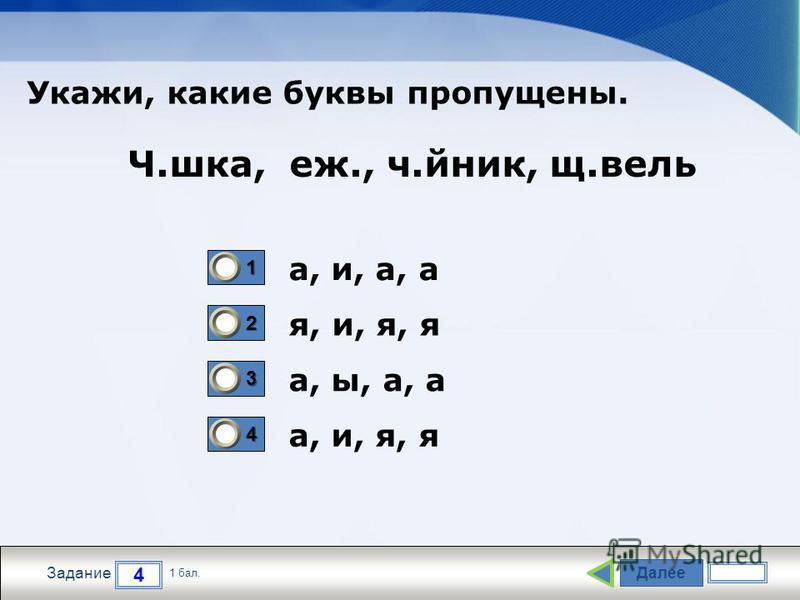 Далее 4 Задание 1 бал. 1111 2222 3333 4444 а, и, а, а я, и, я, я а, ы, а, а а, и, я, я Ч.шкаф, еж., ч.йник, щ.вели Укажи, какие буквы пропущены.