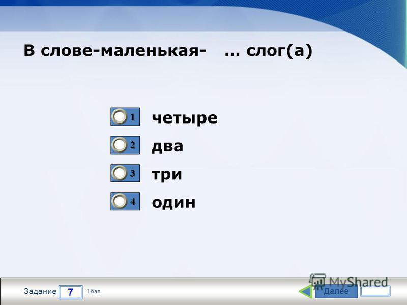 Далее 7 Задание 1 бал. 1111 2222 3333 4444 четыре два три один В слове-маленькая- … слог(а)