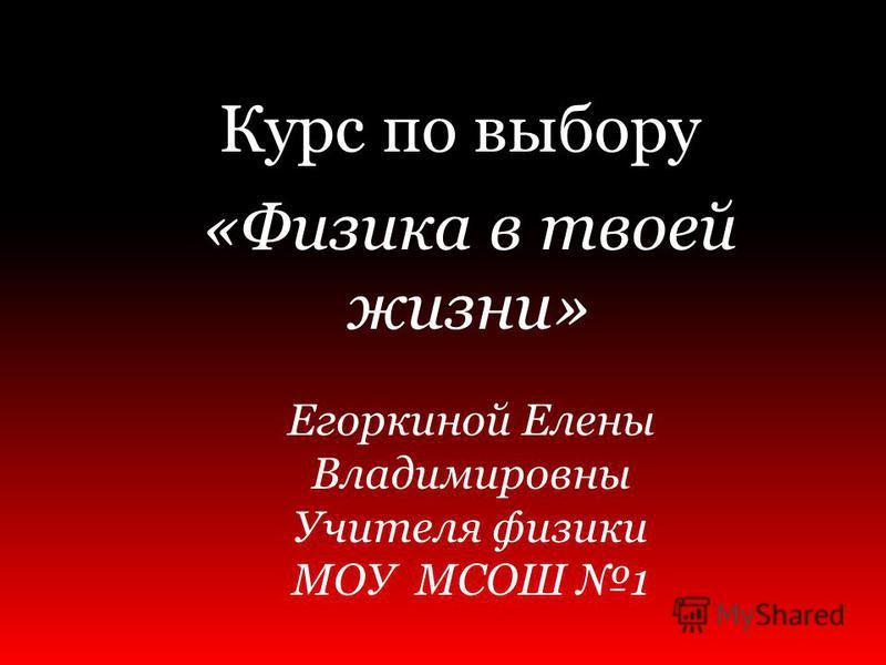 Курс по выбору «Физика в твоей жизни» Егоркиной Елены Владимировны Учителя физики МОУ МСОШ 1