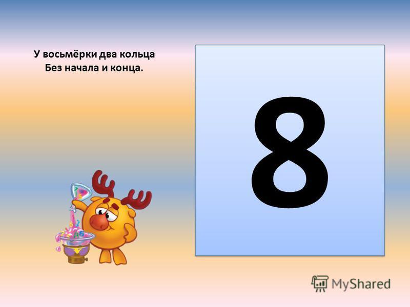 У восьмёрки два кольца Без начала и конца. 8 8