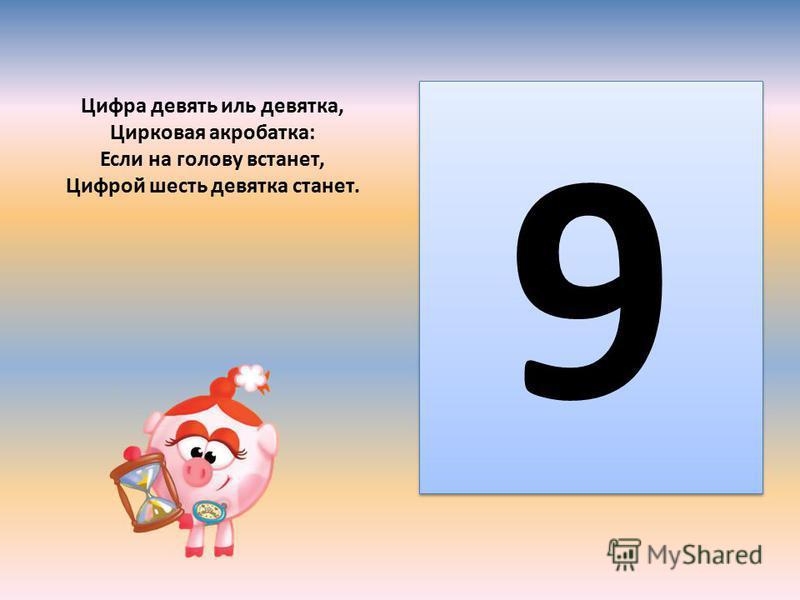 Цифра девять иль девятка, Цирковая акробатка: Если на голову встанет, Цифрой шесть девятка станет. 9 9
