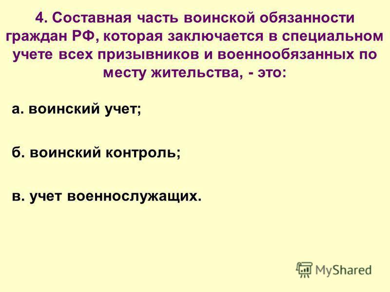 4. Составная часть воинской обязанности граждан РФ, которая заключается в специальном учете всех призывников и военнообязанных по месту жительства, - это: а. воинский учет; б. воинский контроль; в. учет военнослужащих.
