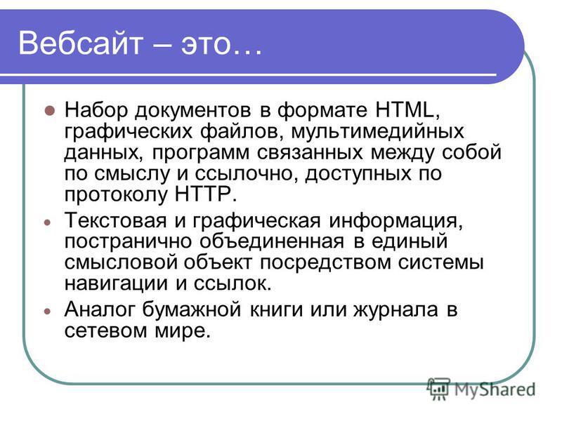Вебсайт – это… Набор документов в формате HTML, графических файлов, мультимедийных данных, программ связанных между собой по смыслу и ссылочной, доступных по протоколу HTTP. Текстовая и графическая информация, постранично объединенная в единый смысло