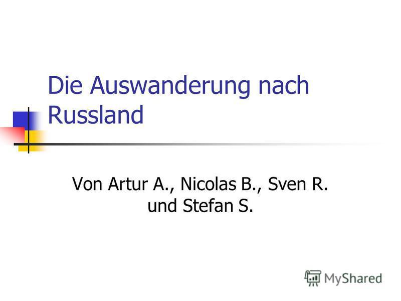 Die Auswanderung nach Russland Von Artur A., Nicolas B., Sven R. und Stefan S.
