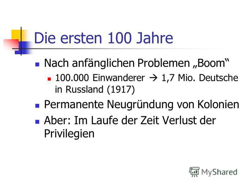 Die ersten 100 Jahre Nach anfänglichen Problemen Boom 100.000 Einwanderer 1,7 Mio. Deutsche in Russland (1917) Permanente Neugründung von Kolonien Aber: Im Laufe der Zeit Verlust der Privilegien