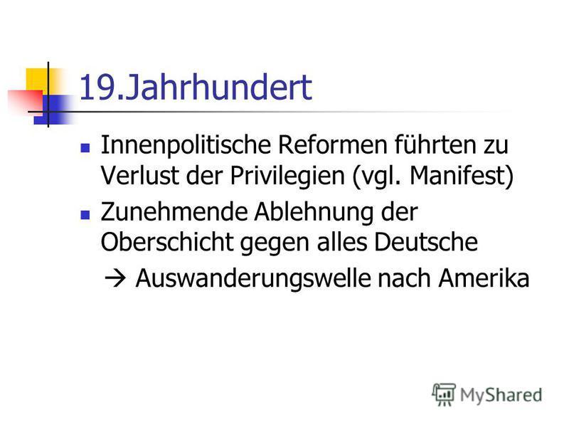 19.Jahrhundert Innenpolitische Reformen führten zu Verlust der Privilegien (vgl. Manifest) Zunehmende Ablehnung der Oberschicht gegen alles Deutsche Auswanderungswelle nach Amerika
