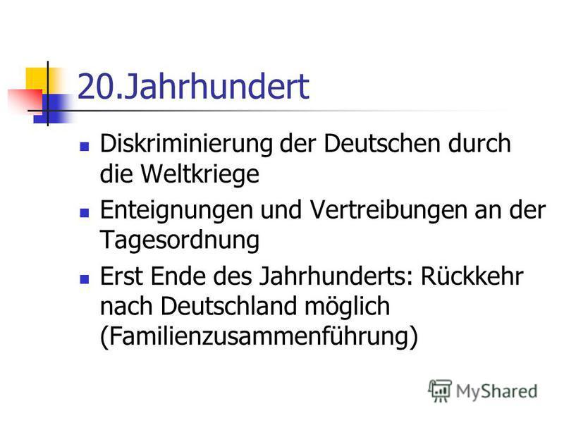 20.Jahrhundert Diskriminierung der Deutschen durch die Weltkriege Enteignungen und Vertreibungen an der Tagesordnung Erst Ende des Jahrhunderts: Rückkehr nach Deutschland möglich (Familienzusammenführung)