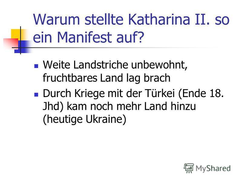 Warum stellte Katharina II. so ein Manifest auf? Weite Landstriche unbewohnt, fruchtbares Land lag brach Durch Kriege mit der Türkei (Ende 18. Jhd) kam noch mehr Land hinzu (heutige Ukraine)