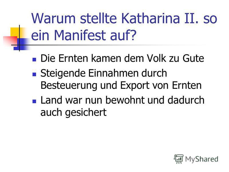 Warum stellte Katharina II. so ein Manifest auf? Die Ernten kamen dem Volk zu Gute Steigende Einnahmen durch Besteuerung und Export von Ernten Land war nun bewohnt und dadurch auch gesichert