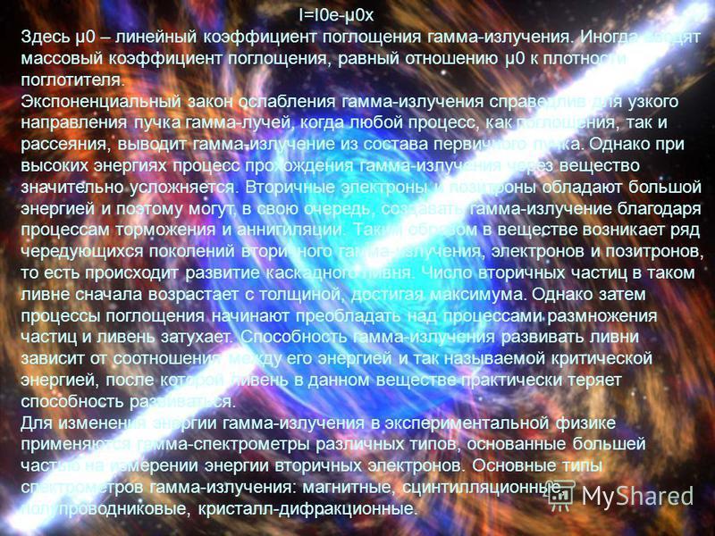 I=I0e-μ0x Здесь μ0 – линейный коэффициент поглощения гамма-излучения. Иногда вводят массовый коэффициент поглощения, равный отношению μ0 к плотности поглотителя. Экспоненциальный закон ослабления гамма-излучения справедлив для узкого направления пучк