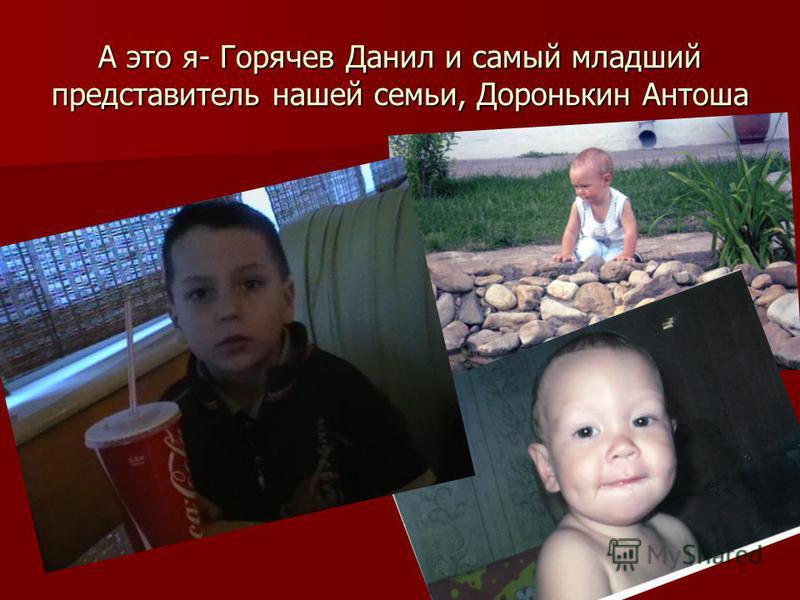 А это я- Горячев Данил и самый младший представитель нашей семьи, Доронькин Антоша