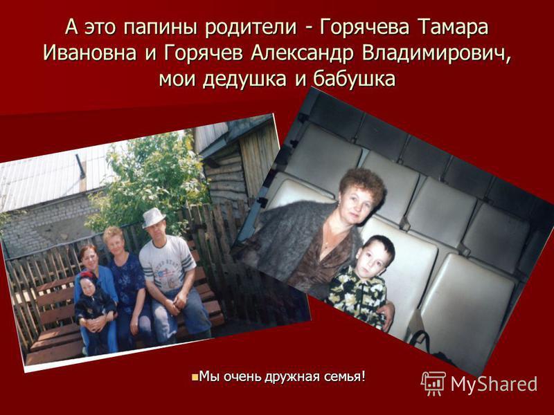 А это папины родители - Горячева Тамара Ивановна и Горячев Александр Владимирович, мои дедушка и бабушка Мы очень дружная семья! Мы очень дружная семья!