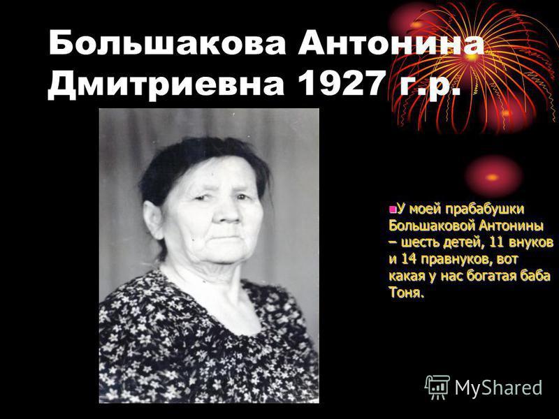 Большакова Антонина Дмитриевна 1927 г.р. У моей прабабушки Большаковой Антонины – шесть детей, 11 внуков и 14 правнуков, вот какая у нас богатая баба Тоня. У моей прабабушки Большаковой Антонины – шесть детей, 11 внуков и 14 правнуков, вот какая у на