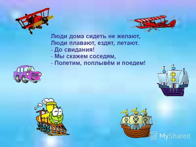 Люди дома сидеть не желают, Люди плавают, ездят, летают. - До свидания! - Мы скажем соседям, - Полетим, поплывём и поедем!