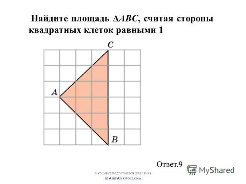Найдите площадь ΔABC, считая стороны квадратных клеток равными 1 Ответ.9
