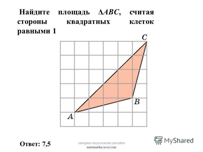 Найдите площадь ΔABC, считая стороны квадратных клеток равными 1 Ответ: 7,5 материал подготовлен для сайта matematika.ucoz.com