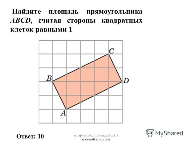 Найдите площадь прямоугольника ABCD, считая стороны квадратных клеток равными 1 Ответ: 10 материал подготовлен для сайта matematika.ucoz.com