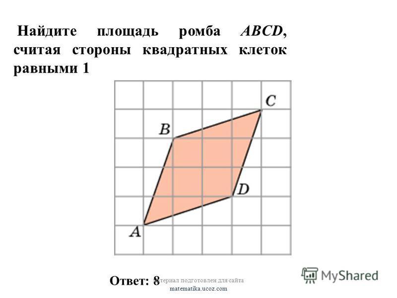 Найдите площадь ромба ABCD, считая стороны квадратных клеток равными 1 Ответ: 8 материал подготовлен для сайта matematika.ucoz.com