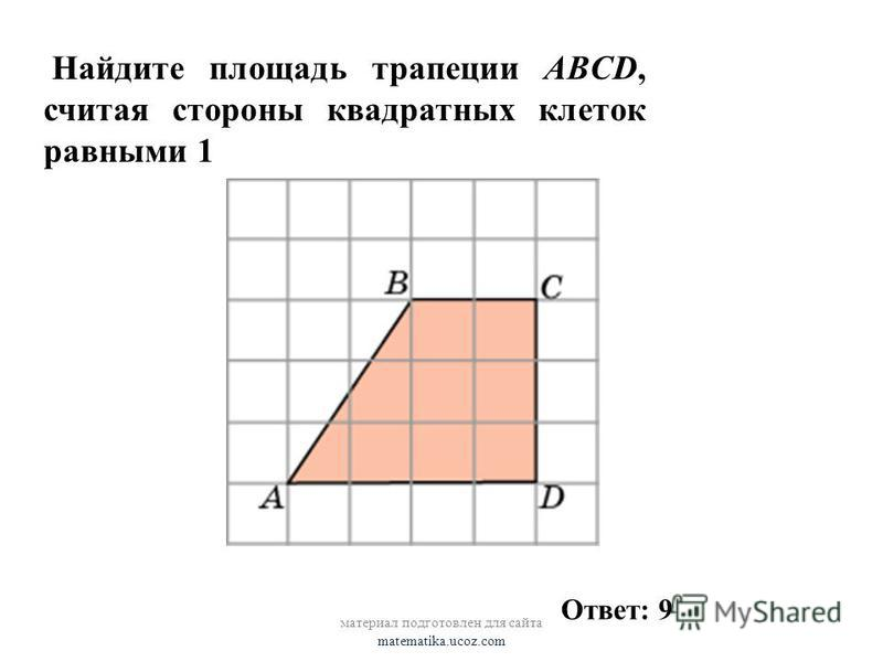 Найдите площадь трапеции ABCD, считая стороны квадратных клеток равными 1 материал подготовлен для сайта matematika.ucoz.com Ответ: 9