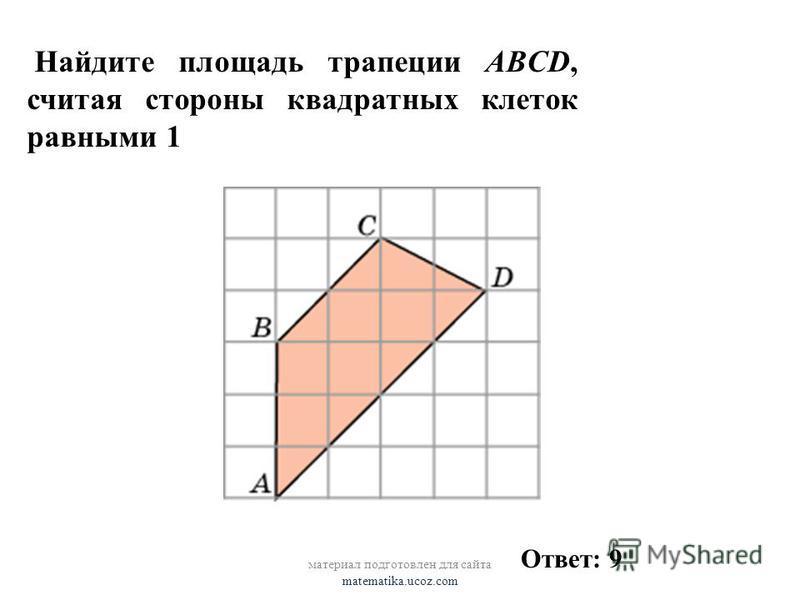 Найдите площадь трапеции ABCD, считая стороны квадратных клеток равными 1 Ответ: 9 материал подготовлен для сайта matematika.ucoz.com