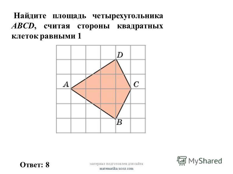 Найдите площадь четырехугольника ABCD, считая стороны квадратных клеток равными 1 Ответ: 8 материал подготовлен для сайта matematika.ucoz.com
