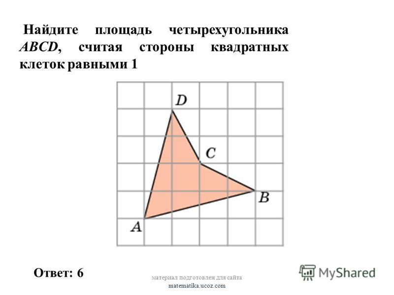 Найдите площадь четырехугольника ABCD, считая стороны квадратных клеток равными 1 материал подготовлен для сайта matematika.ucoz.com Ответ: 6
