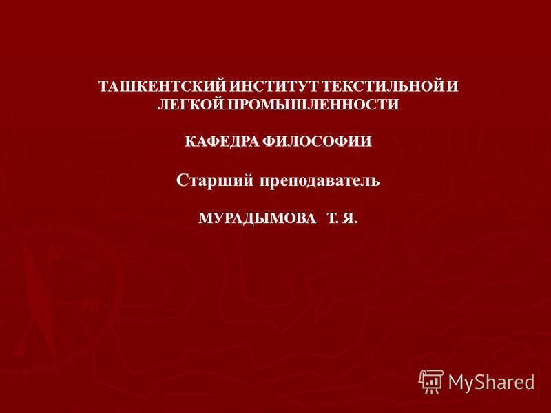 ТАШКЕНТСКИЙ ИНСТИТУТ ТЕКСТИЛЬНОЙ И ЛЕГКОЙ ПРОМЫШЛЕННОСТИ КАФЕДРА ФИЛОСОФИИ Старший преподаватель МУРАДЫМОВА Т. Я.