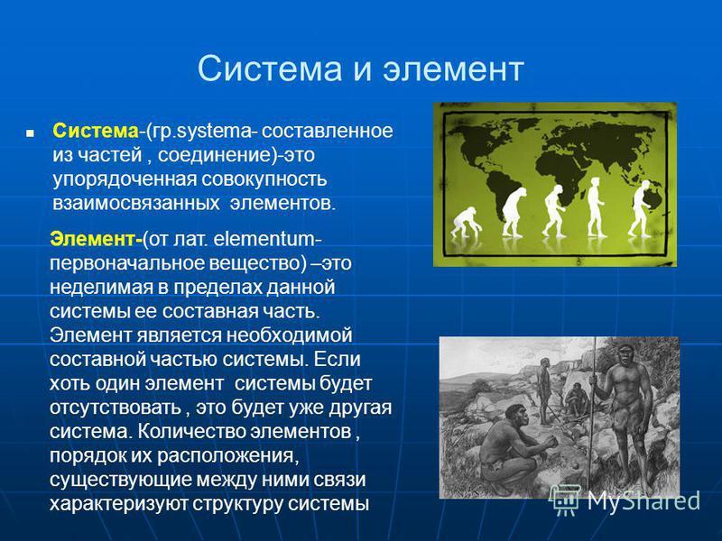 Система и элемент Система-(гр.systema- составленное из частей, соединение)-это упорядоченная совокупность взаимосвязанных элементов. Элемент-(от лат. elementum- первоначальное вещество) –это неделимая в пределах данной системы ее составная часть. Эле