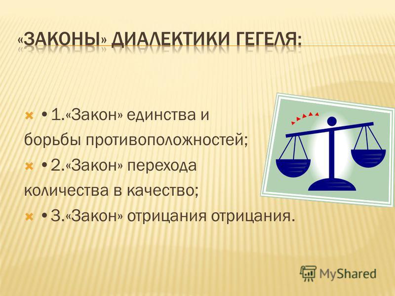 1.«Закон» единства и борьбы противоположностей; 2.«Закон» перехода количества в качество; 3.«Закон» отрицания отрицания.