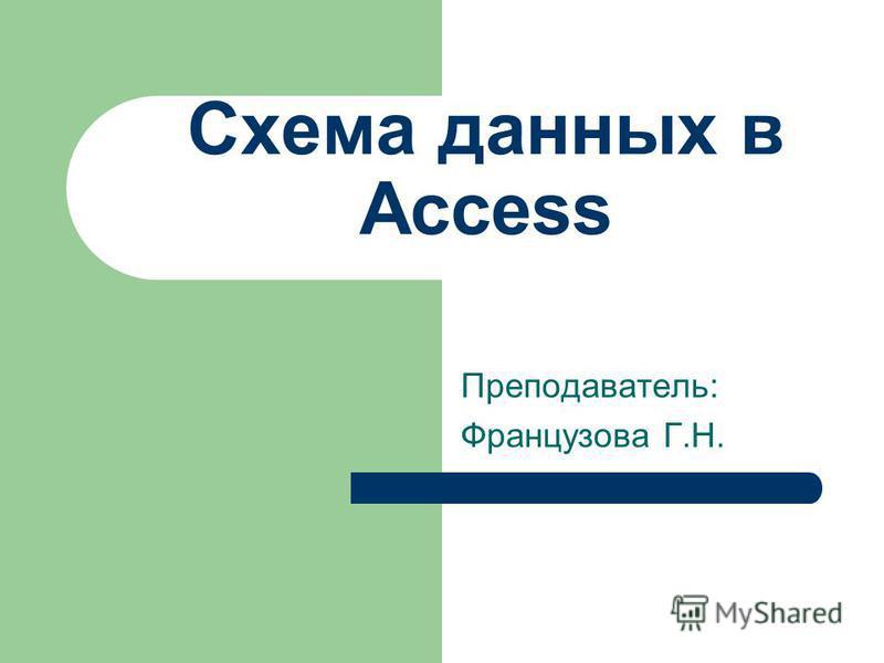 Схема данных в Access Преподаватель: Французова Г.Н.