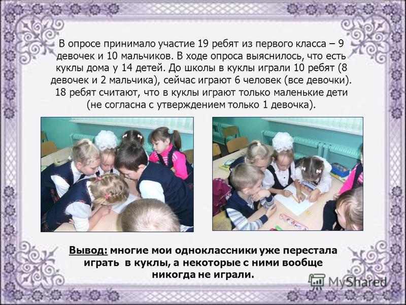 В опросе принимало участие 19 ребят из первого класса – 9 девочек и 10 мальчиков. В ходе опроса выяснилось, что есть куклы дома у 14 детей. До школы в куклы играли 10 ребят (8 девочек и 2 мальчика), сейчас играют 6 человек (все девочки). 18 ребят счи